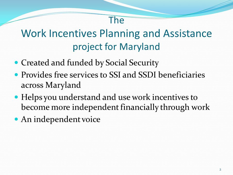 The Work Incentives Planning and Assistance project for Maryland Created and funded by Social Security Provides free services to SSI and SSDI beneficiaries across Maryland Helps you understand and use work incentives to become more independent financially through work An independent voice 2