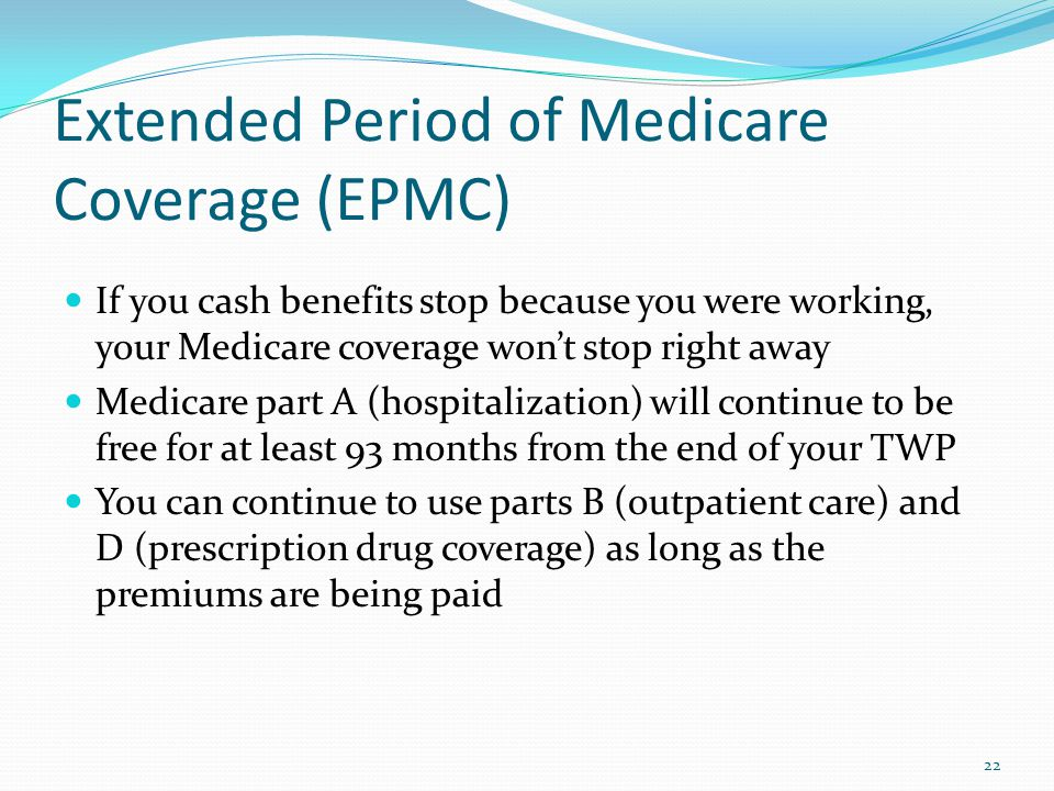 Extended Period of Medicare Coverage (EPMC) If you cash benefits stop because you were working, your Medicare coverage wont stop right away Medicare part A (hospitalization) will continue to be free for at least 93 months from the end of your TWP You can continue to use parts B (outpatient care) and D (prescription drug coverage) as long as the premiums are being paid 22