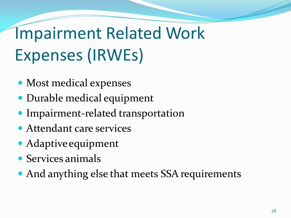 Impairment Related Work Expenses (IRWEs) Most medical expenses Durable medical equipment Impairment-related transportation Attendant care services Adaptive equipment Services animals And anything else that meets SSA requirements 26