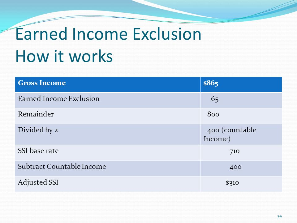 Earned Income Exclusion How it works Gross Income$865 Earned Income Exclusion 65 Remainder 800 Divided by 2 400 (countable Income) SSI base rate 710 Subtract Countable Income 400 Adjusted SSI $310 34