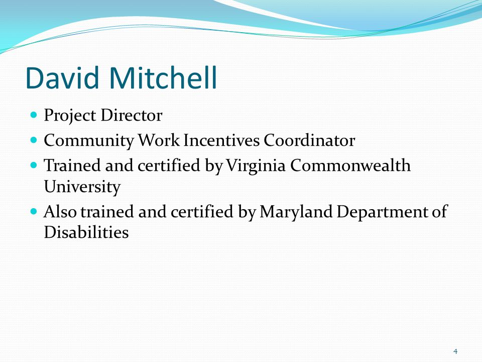 David Mitchell Project Director Community Work Incentives Coordinator Trained and certified by Virginia Commonwealth University Also trained and certified by Maryland Department of Disabilities 4