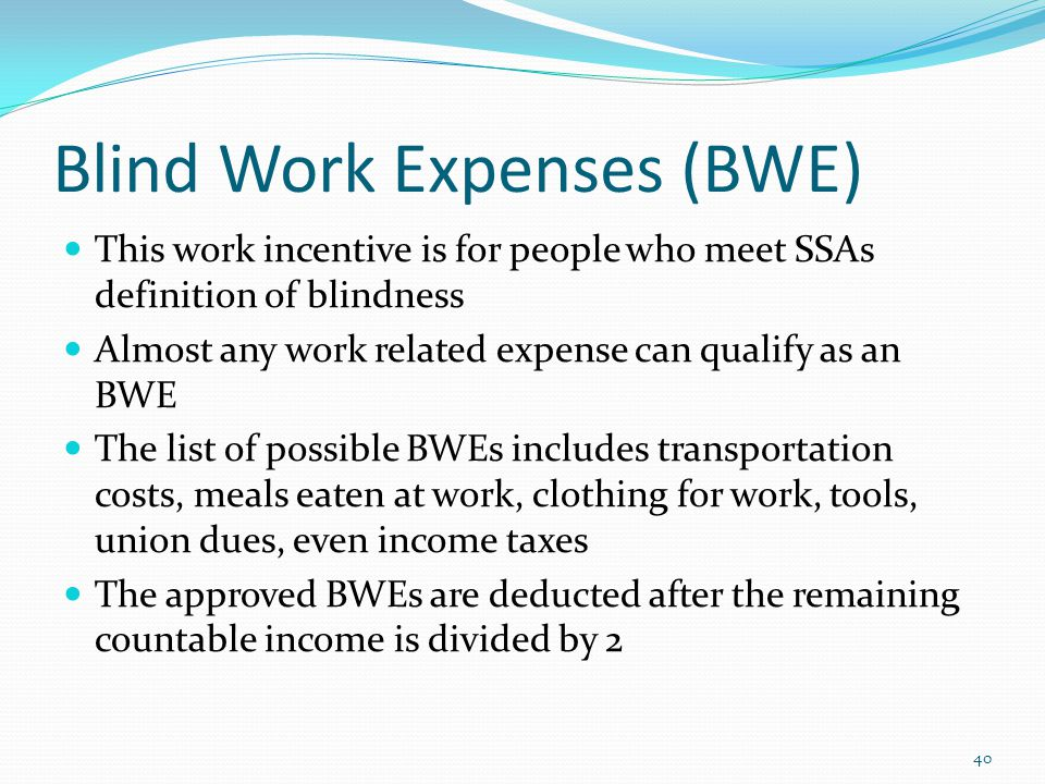 Blind Work Expenses (BWE) This work incentive is for people who meet SSAs definition of blindness Almost any work related expense can qualify as an BWE The list of possible BWEs includes transportation costs, meals eaten at work, clothing for work, tools, union dues, even income taxes The approved BWEs are deducted after the remaining countable income is divided by 2 40
