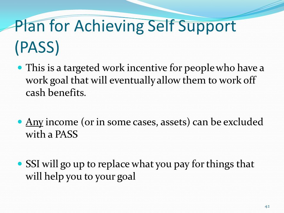 Plan for Achieving Self Support (PASS) This is a targeted work incentive for people who have a work goal that will eventually allow them to work off cash benefits.