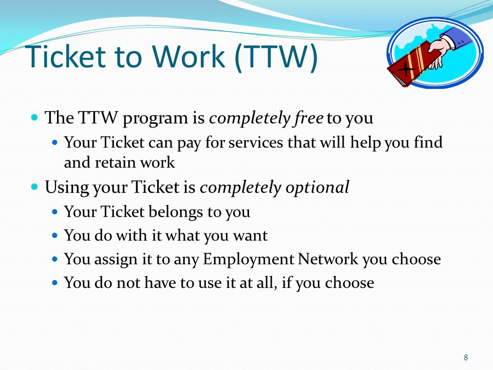 Ticket to Work (TTW) The TTW program is completely free to you Your Ticket can pay for services that will help you find and retain work Using your Ticket is completely optional Your Ticket belongs to you You do with it what you want You assign it to any Employment Network you choose You do not have to use it at all, if you choose 8