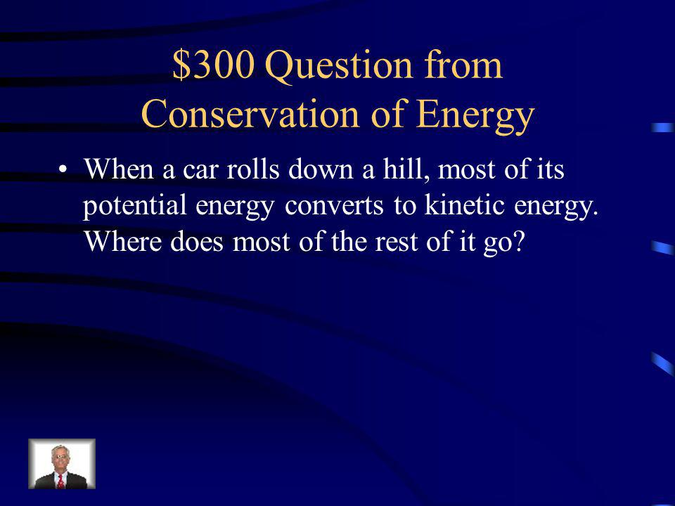 $200 Answer from Conservation of Energy Dont convert energy into less useful forms, like heat.
