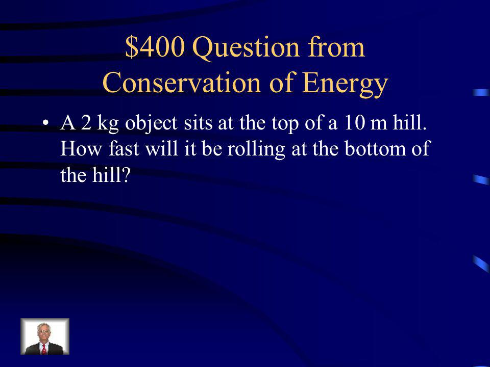 $300 Answer from Conservation of Energy Heat (from friction)