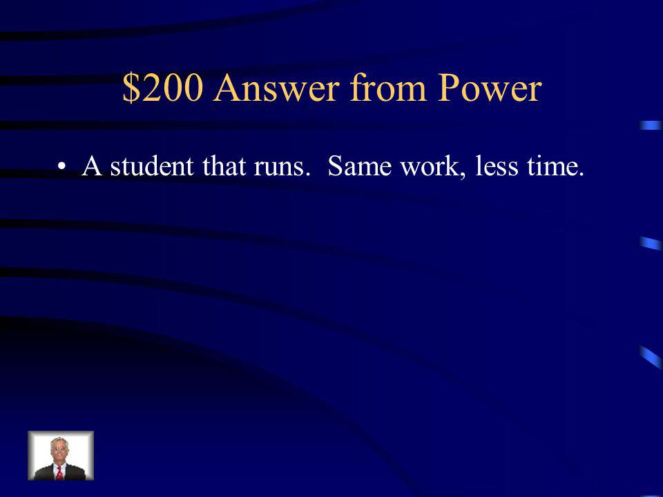 $200 Question from Power Which is more powerful, a student that runs up the stairs or a student that walks.