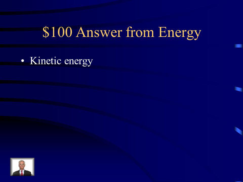 $100 Question from Energy ___________ is the energy of an object in motion