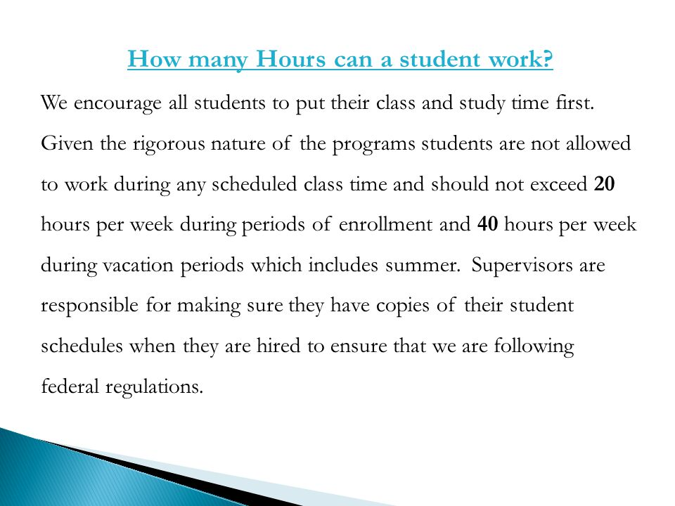 How many Hours can a student work? We encourage all students to put their class and study time first. Given the rigorous nature of the programs studen