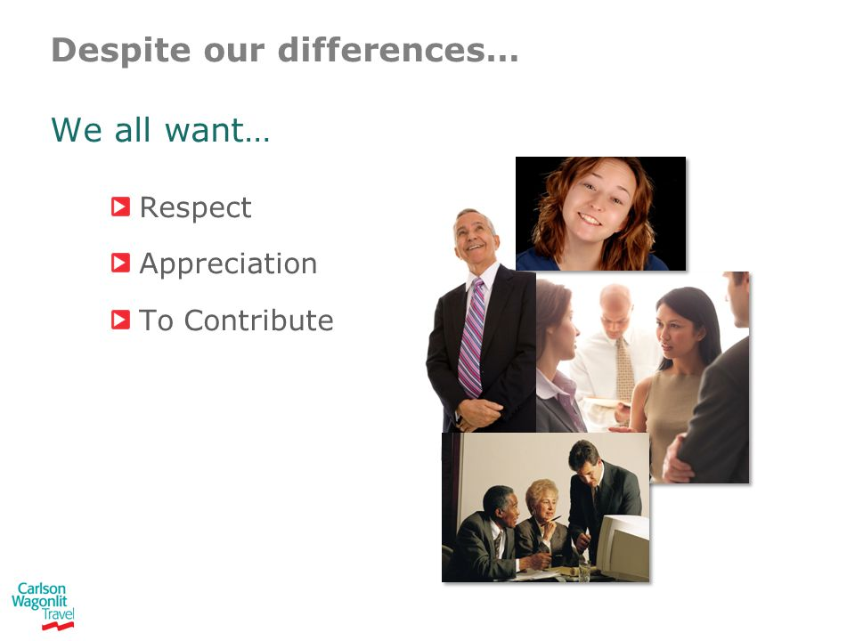 Despite our differences… We all want… Respect Appreciation To Contribute