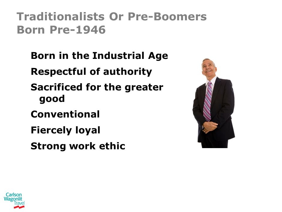 Traditionalists Or Pre-Boomers Born Pre-1946 Born in the Industrial Age Respectful of authority Sacrificed for the greater good Conventional Fiercely loyal Strong work ethic