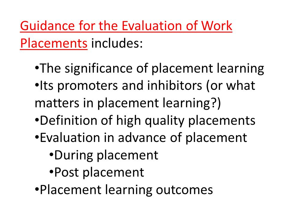 Guidance for the Evaluation of Work Placements includes: The significance of placement learning Its promoters and inhibitors (or what matters in placement learning ) Definition of high quality placements Evaluation in advance of placement During placement Post placement Placement learning outcomes