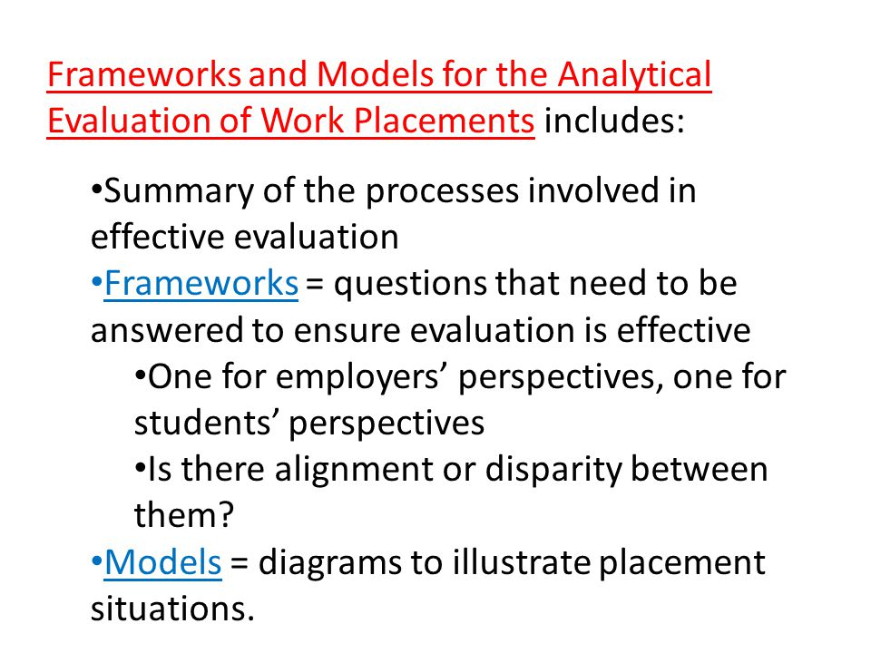 Frameworks and Models for the Analytical Evaluation of Work Placements includes: Summary of the processes involved in effective evaluation Frameworks = questions that need to be answered to ensure evaluation is effective One for employers perspectives, one for students perspectives Is there alignment or disparity between them.