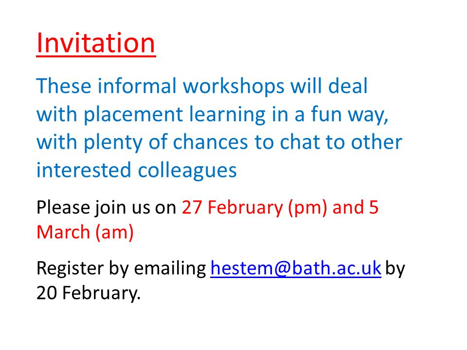 Invitation These informal workshops will deal with placement learning in a fun way, with plenty of chances to chat to other interested colleagues Please join us on 27 February (pm) and 5 March (am) Register by emailing hestem@bath.ac.uk by 20 February.hestem@bath.ac.uk
