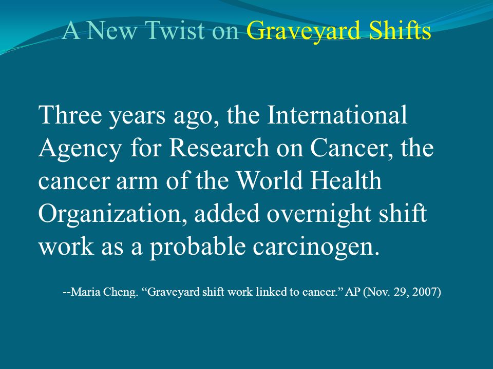 Three years ago, the International Agency for Research on Cancer, the cancer arm of the World Health Organization, added overnight shift work as a probable carcinogen.