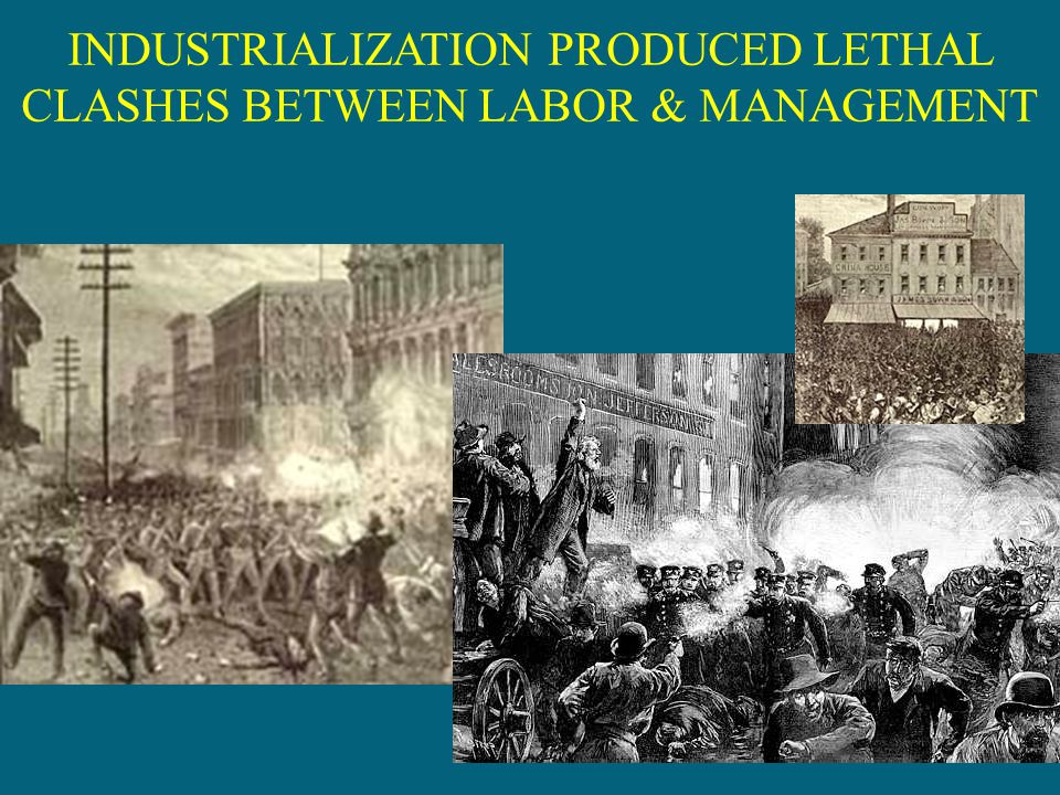 INDUSTRIALIZATION PRODUCED LETHAL CLASHES BETWEEN LABOR & MANAGEMENT