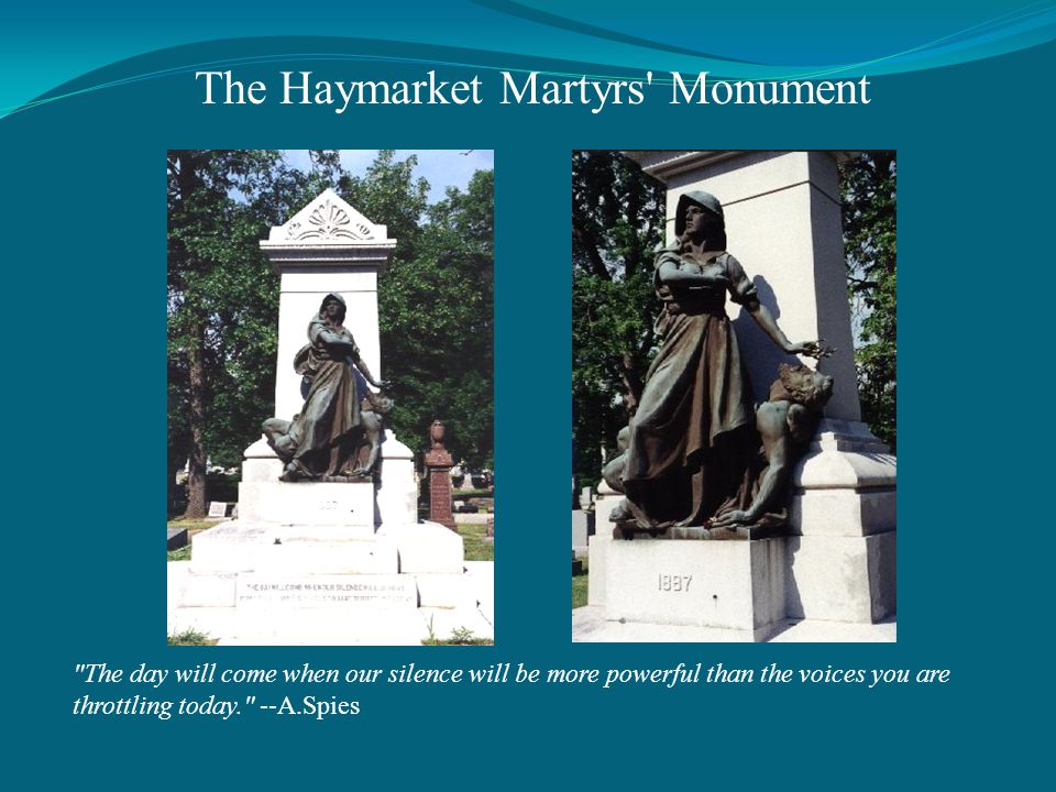 The day will come when our silence will be more powerful than the voices you are throttling today. --A.Spies The Haymarket Martyrs Monument