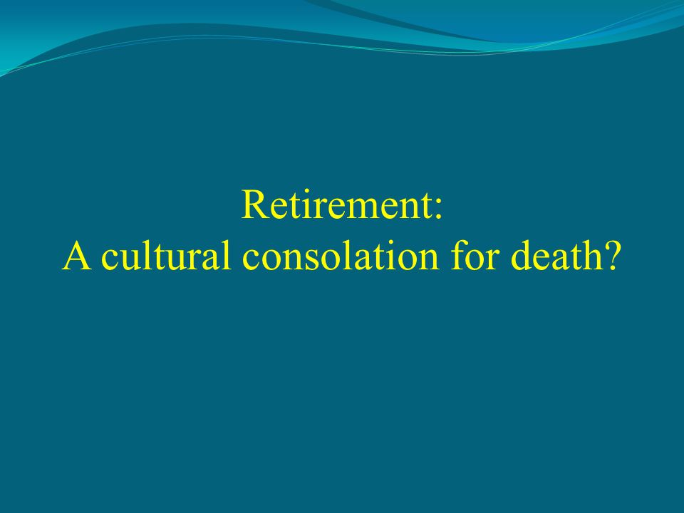 Retirement: A cultural consolation for death