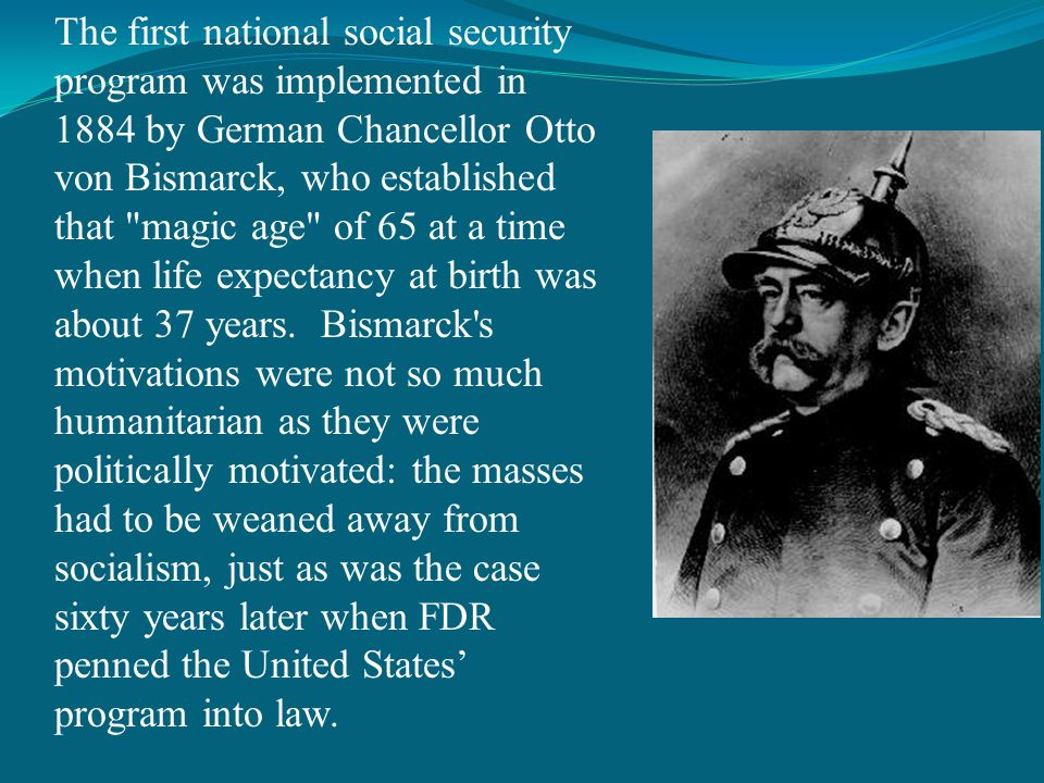 The first national social security program was implemented in 1884 by German Chancellor Otto von Bismarck, who established that magic age of 65 at a time when life expectancy at birth was about 37 years.