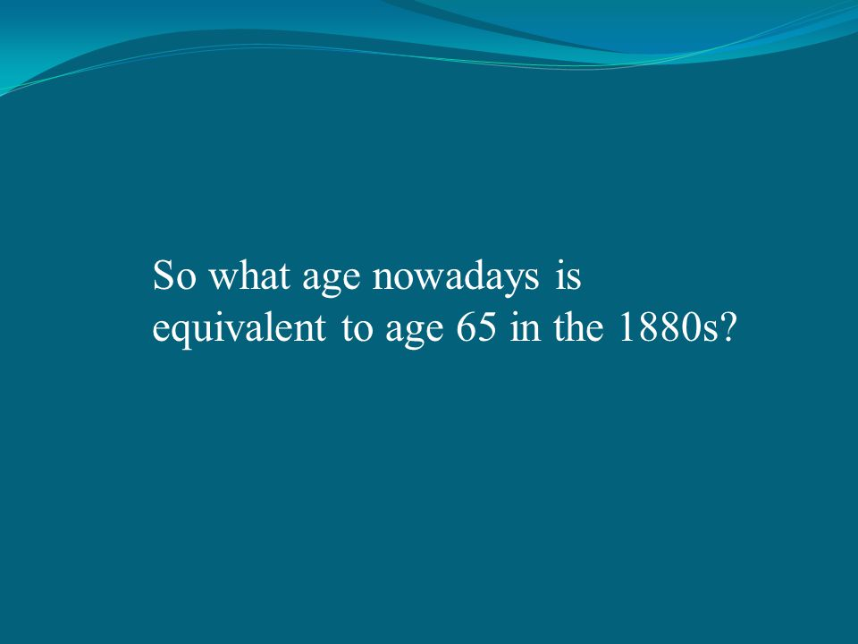 So what age nowadays is equivalent to age 65 in the 1880s