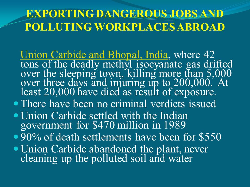 EXPORTING DANGEROUS JOBS AND POLLUTING WORKPLACES ABROAD Union Carbide and Bhopal, India, where 42 tons of the deadly methyl isocyanate gas drifted over the sleeping town, killing more than 5,000 over three days and injuring up to 200,000.