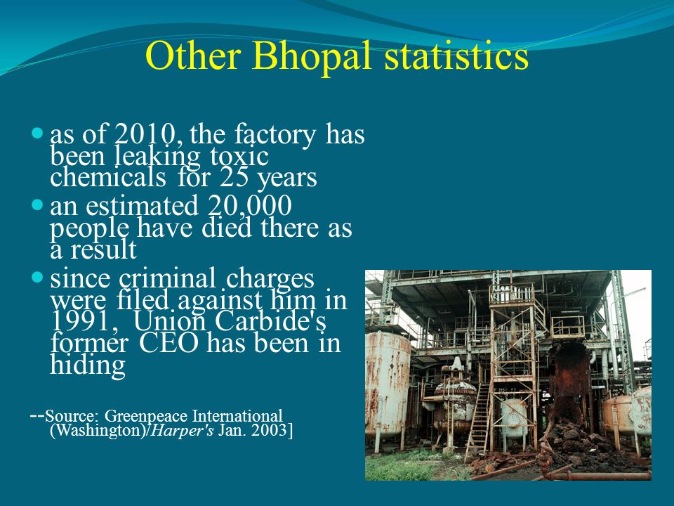 Other Bhopal statistics as of 2010, the factory has been leaking toxic chemicals for 25 years an estimated 20,000 people have died there as a result since criminal charges were filed against him in 1991, Union Carbide s former CEO has been in hiding -- Source: Greenpeace International (Washington)/Harper s Jan.