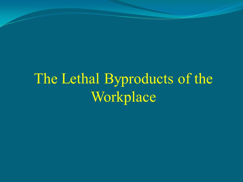 The Lethal Byproducts of the Workplace