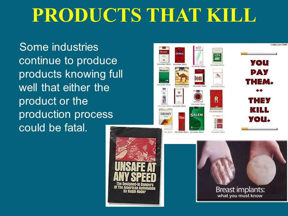 PRODUCTS THAT KILL Some industries continue to produce products knowing full well that either the product or the production process could be fatal.