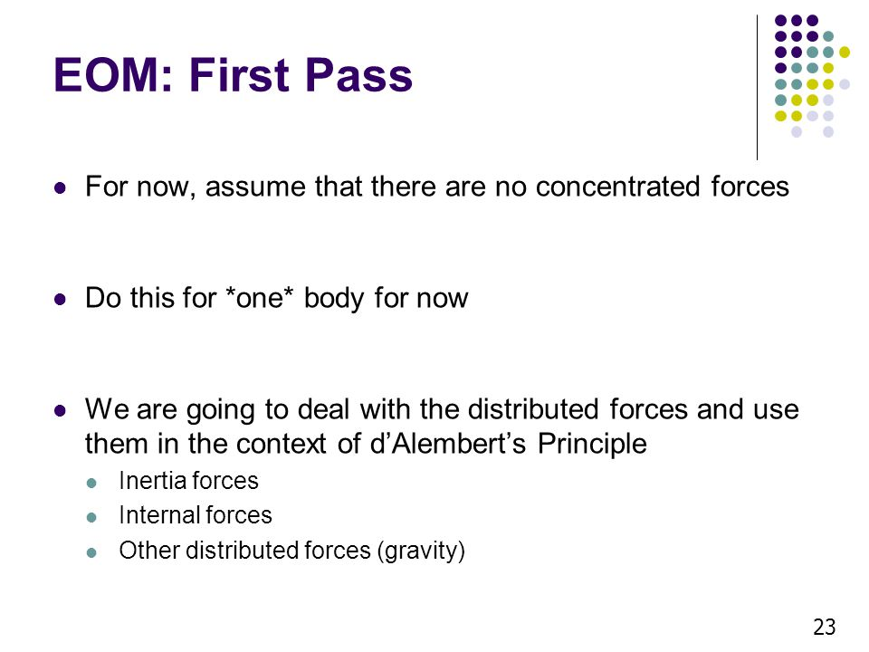 EOM: First Pass For now, assume that there are no concentrated forces Do this for *one* body for now We are going to deal with the distributed forces and use them in the context of dAlemberts Principle Inertia forces Internal forces Other distributed forces (gravity) 23
