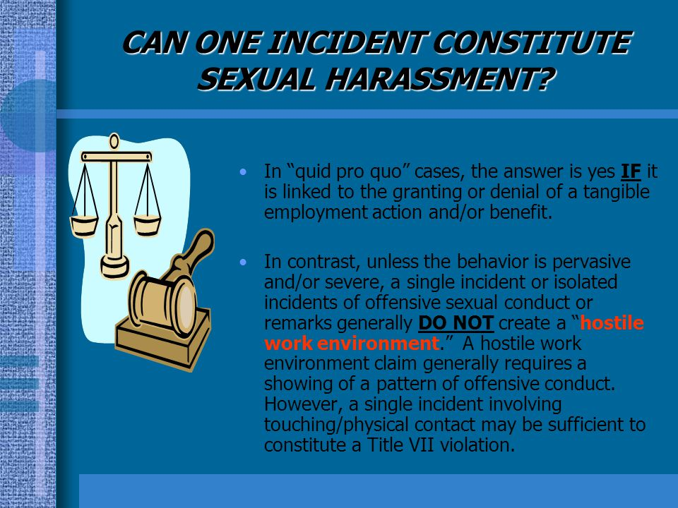 CAN ONE INCIDENT CONSTITUTE SEXUAL HARASSMENT? In quid pro quo cases, the answer is yes IF it is linked to the granting or denial of a tangible employ