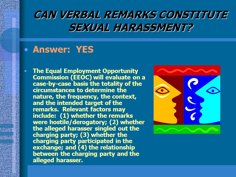 CAN VERBAL REMARKS CONSTITUTE SEXUAL HARASSMENT? Answer: YES The Equal Employment Opportunity Commission (EEOC) will evaluate on a case-by-case basis