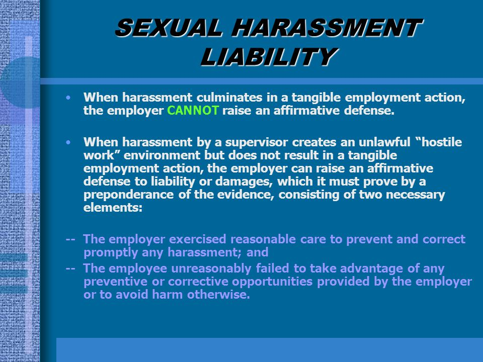 SEXUAL HARASSMENT LIABILITY When harassment culminates in a tangible employment action, the employer CANNOT raise an affirmative defense. When harassm