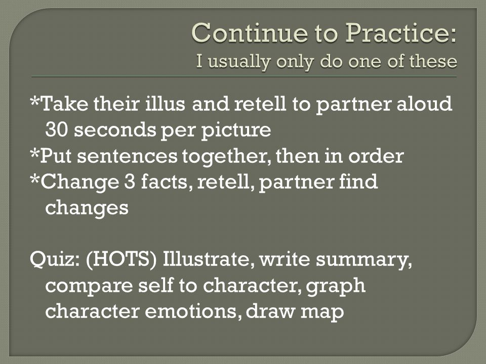 *Take their illus and retell to partner aloud 30 seconds per picture *Put sentences together, then in order *Change 3 facts, retell, partner find changes Quiz: (HOTS) Illustrate, write summary, compare self to character, graph character emotions, draw map