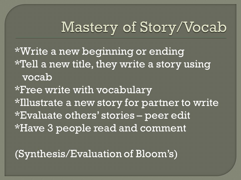 *Write a new beginning or ending *Tell a new title, they write a story using vocab *Free write with vocabulary *Illustrate a new story for partner to write *Evaluate others stories – peer edit *Have 3 people read and comment (Synthesis/Evaluation of Blooms)