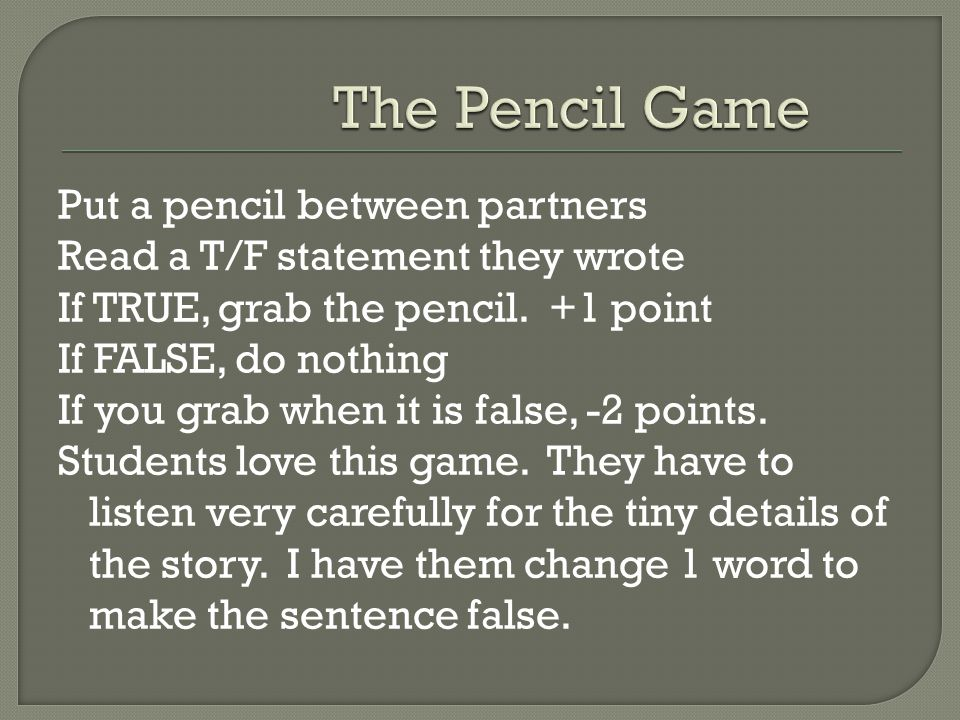Put a pencil between partners Read a T/F statement they wrote If TRUE, grab the pencil.