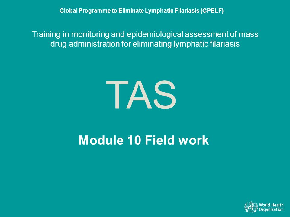 Module 10 Field work TAS Global Programme to Eliminate Lymphatic Filariasis (GPELF) Training in monitoring and epidemiological assessment of mass drug administration for eliminating lymphatic filariasis Module 10 Field work