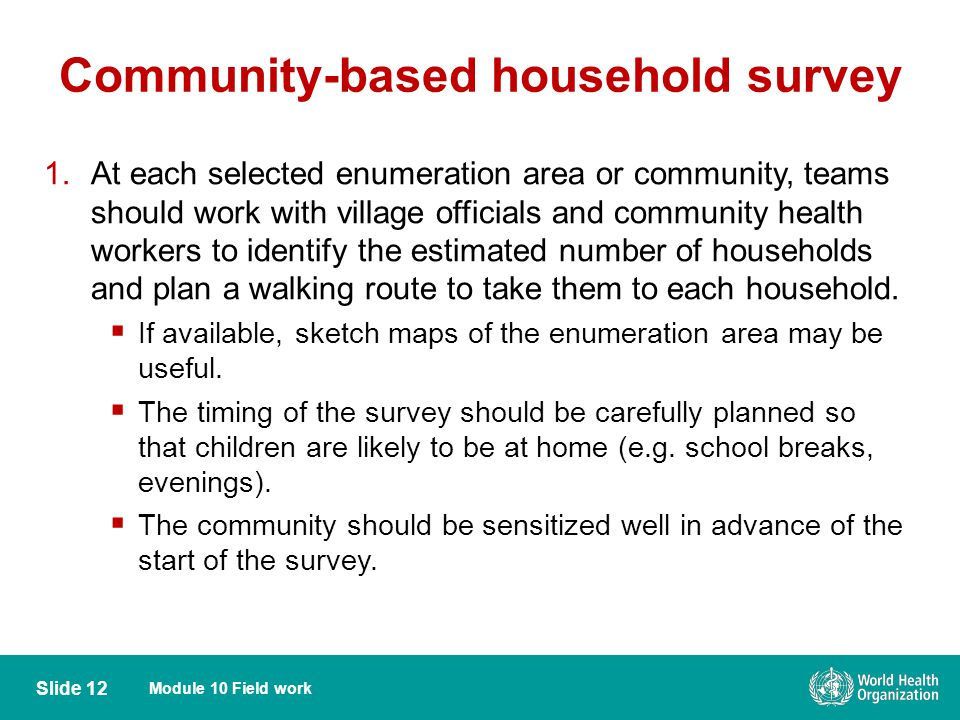Module 10 Field work Slide 12 Community-based household survey 1.At each selected enumeration area or community, teams should work with village officials and community health workers to identify the estimated number of households and plan a walking route to take them to each household.