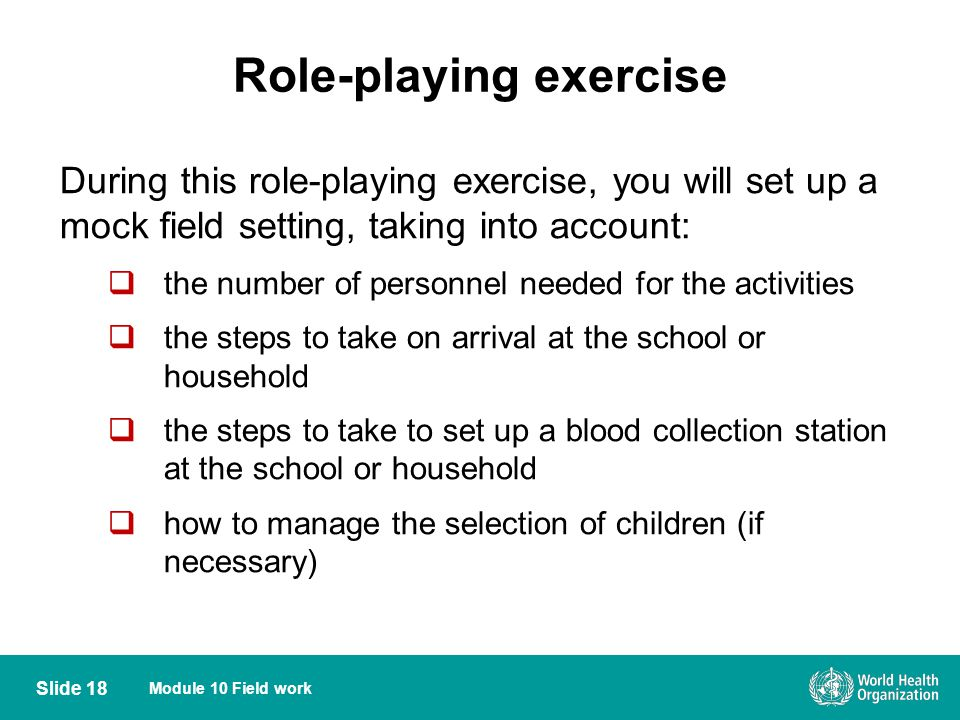 Module 10 Field work Role-playing exercise Slide 18 During this role-playing exercise, you will set up a mock field setting, taking into account: the