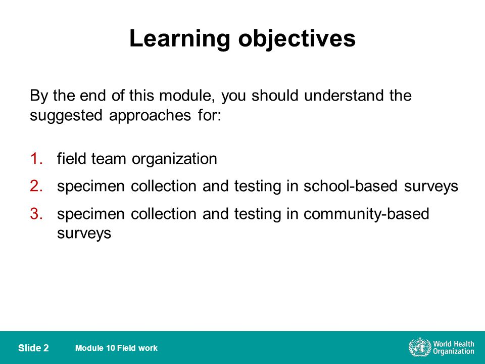 Learning objectives By the end of this module, you should understand the suggested approaches for: 1.field team organization 2.specimen collection and testing in school-based surveys 3.specimen collection and testing in community-based surveys Slide 2