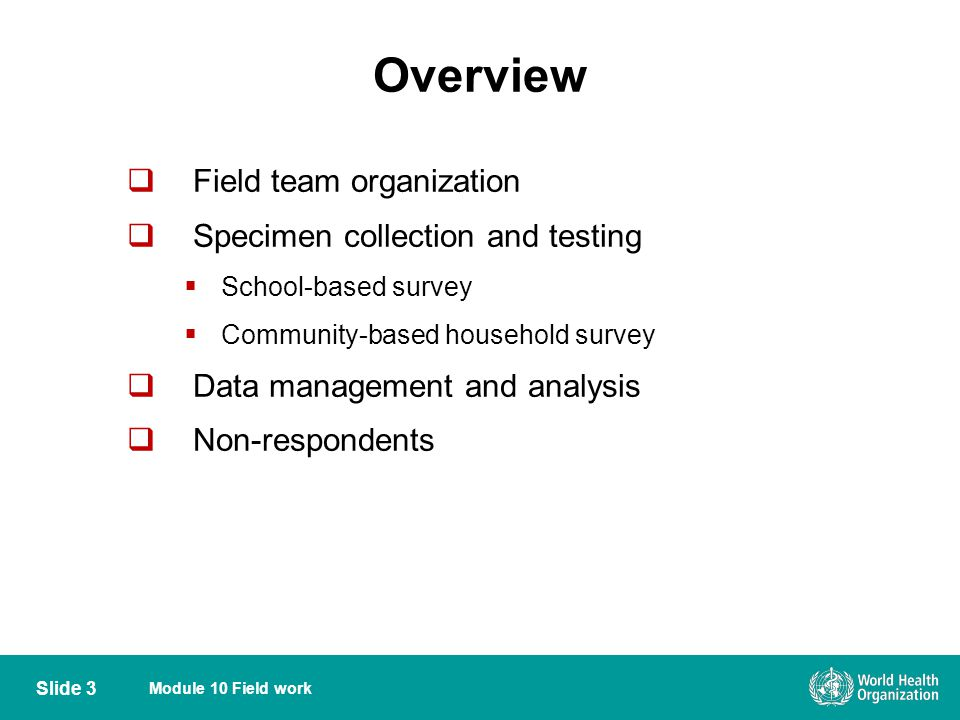 Module 10 Field work Overview Field team organization Specimen collection and testing School-based survey Community-based household survey Data manage