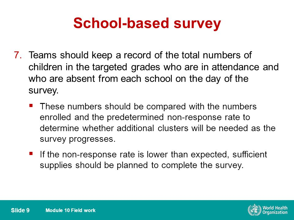 Module 10 Field work School-based survey Slide 9 7.Teams should keep a record of the total numbers of children in the targeted grades who are in attendance and who are absent from each school on the day of the survey.