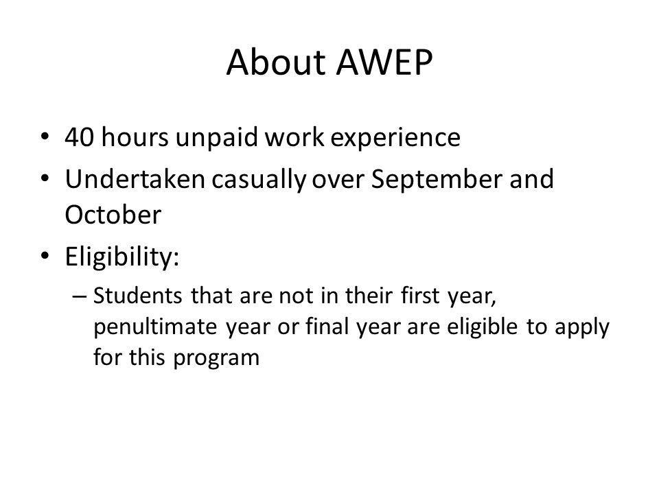 About AWEP 40 hours unpaid work experience Undertaken casually over September and October Eligibility: – Students that are not in their first year, penultimate year or final year are eligible to apply for this program