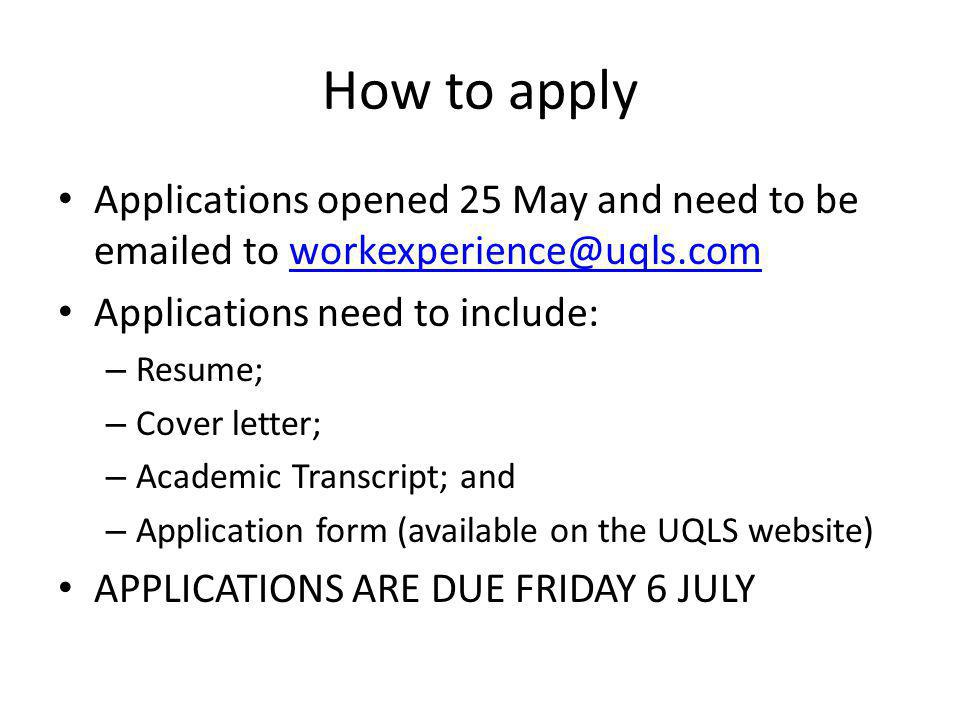 How to apply Applications opened 25 May and need to be emailed to workexperience@uqls.comworkexperience@uqls.com Applications need to include: – Resume; – Cover letter; – Academic Transcript; and – Application form (available on the UQLS website) APPLICATIONS ARE DUE FRIDAY 6 JULY