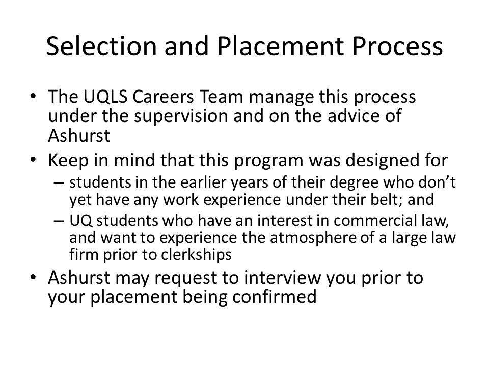 Selection and Placement Process The UQLS Careers Team manage this process under the supervision and on the advice of Ashurst Keep in mind that this program was designed for – students in the earlier years of their degree who dont yet have any work experience under their belt; and – UQ students who have an interest in commercial law, and want to experience the atmosphere of a large law firm prior to clerkships Ashurst may request to interview you prior to your placement being confirmed