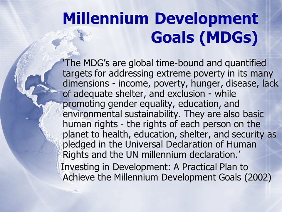 Millennium Development Goals (MDGs) The MDGs are global time-bound and quantified targets for addressing extreme poverty in its many dimensions - income, poverty, hunger, disease, lack of adequate shelter, and exclusion - while promoting gender equality, education, and environmental sustainability.