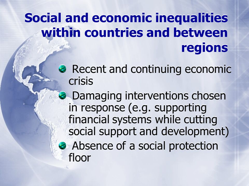 Social and economic inequalities within countries and between regions Recent and continuing economic crisis Damaging interventions chosen in response (e.g.