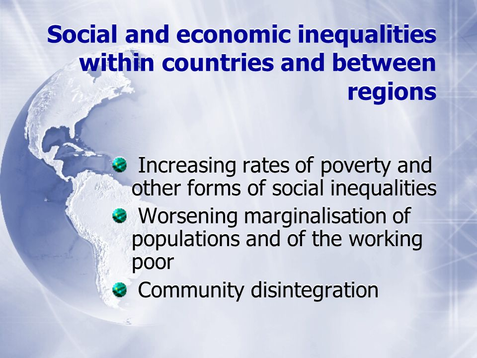 Social and economic inequalities within countries and between regions Increasing rates of poverty and other forms of social inequalities Worsening marginalisation of populations and of the working poor Community disintegration Increasing rates of poverty and other forms of social inequalities Worsening marginalisation of populations and of the working poor Community disintegration