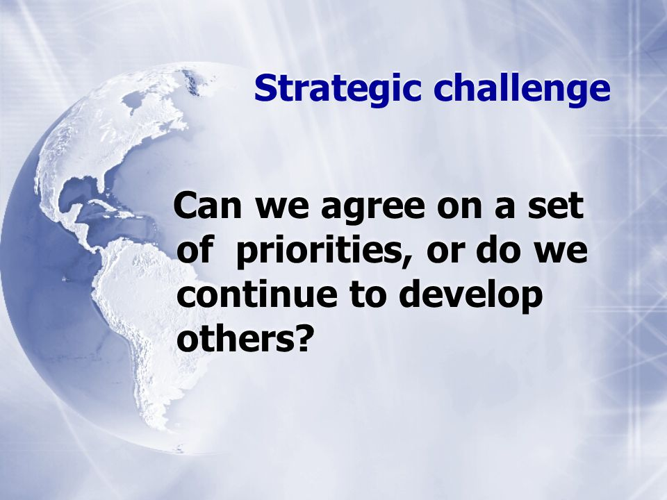 Strategic challenge Can we agree on a set of priorities, or do we continue to develop others?