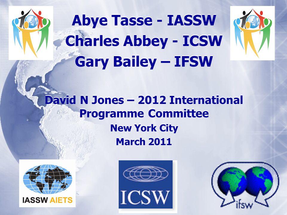 Abye Tasse - IASSW Charles Abbey - ICSW Gary Bailey – IFSW David N Jones – 2012 International Programme Committee New York City March 2011 Abye Tasse