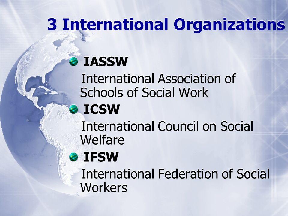 3 International Organizations IASSW International Association of Schools of Social Work ICSW International Council on Social Welfare IFSW Internationa